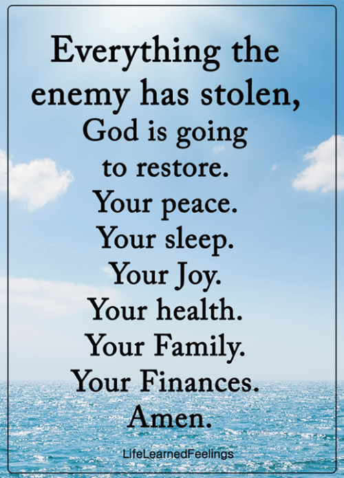 Family, God, and Memes: Everything the  enemy has stolen,  God is going  to restore.  Your peace.  Your sleep.  Your Joy.  Your health  Your Family.  Your Finances.  Amen.  LifeLearnedFeelings
