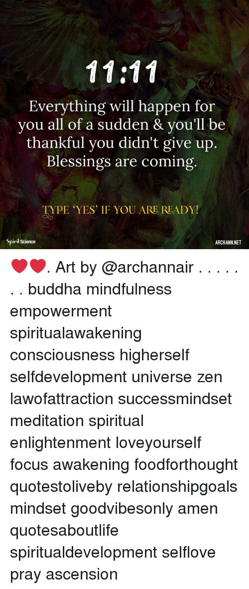 consciousness: Everything will happen for  you all of a sudden & vou'll be  thankful you didn't give up.  Blessings are coming  TYPE YES' IF YOU ARE READY!  Spirił Science  ARCHANN NET ❤️❤️. Art by @archannair . . . . . . . buddha mindfulness empowerment spiritualawakening consciousness higherself selfdevelopment universe zen lawofattraction successmindset meditation spiritual enlightenment loveyourself focus awakening foodforthought quotestoliveby relationshipgoals mindset goodvibesonly amen quotesaboutlife spiritualdevelopment selflove pray ascension
