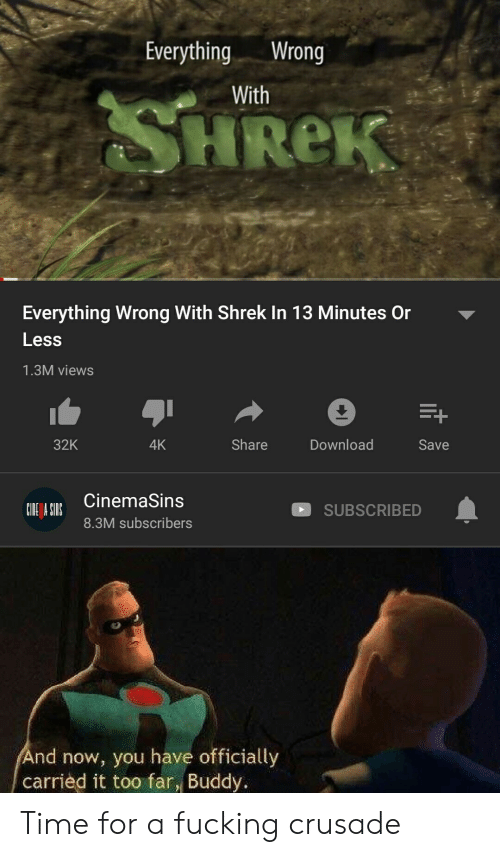 crusade: EverythingWrong  With  HReK  Everything Wrong With Shrek In 13 Minutes Or  Less  1.3M views  Download  32K  Share  4K  Save  CinemaSins  SUBSCRIBED  8.3M subscribers  nd now, you have officially  carried it too far, Buddy. Time for a fucking crusade