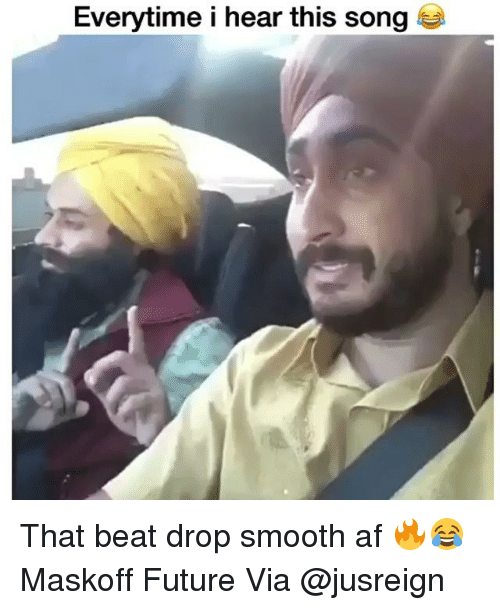 Beat Drop: Everytime i hear this song That beat drop smooth af 🔥😂 Maskoff Future Via @jusreign