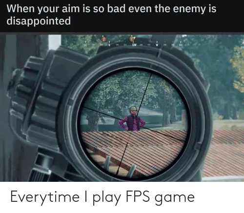 fps: Everytime I play FPS game