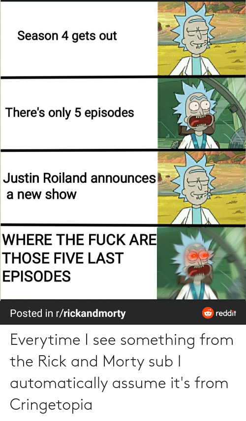 automatically: Everytime I see something from the Rick and Morty sub I automatically assume it's from Cringetopia