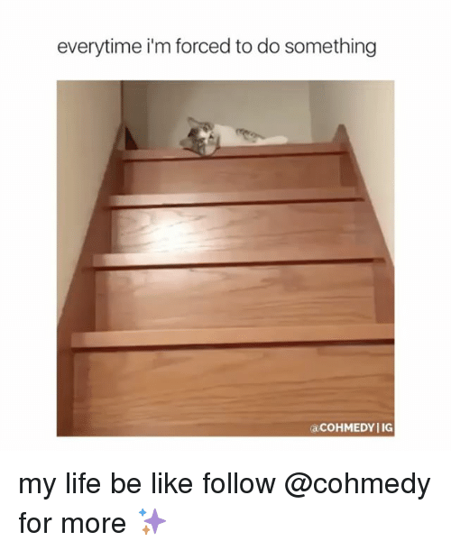 forceful: everytime i'm forced to do something  acoHMEDYIIG my life be like follow @cohmedy for more ✨