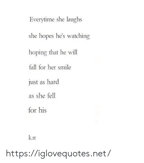 He Will: Everytime she laughs  she hopes he's watching  hoping that he will  fall for her smile  just as hard  as she fell  for his  k.rm https://iglovequotes.net/
