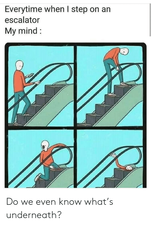 Underneath: Everytime when I step on an  escalator  My mind Do we even know what's underneath?