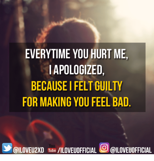 Tilting: EVERYTIME YOU HURT ME,  IAPOLOGIZED,  BECAUSE FELTGUILTY  FOR MAKING YOU FEEL BAD  GILOVEU2xD Tilt /ILOVEUOFFICIAL @ILOVEUOFFICIAL