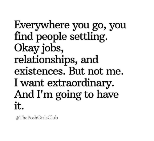 settling: Everywhere you go, you  find people settling.  Okay jobs,  relationships, and  existences. But not me.  I want extraordinarv  And I'm going to have  it.  @ThePoshGirlsClulb