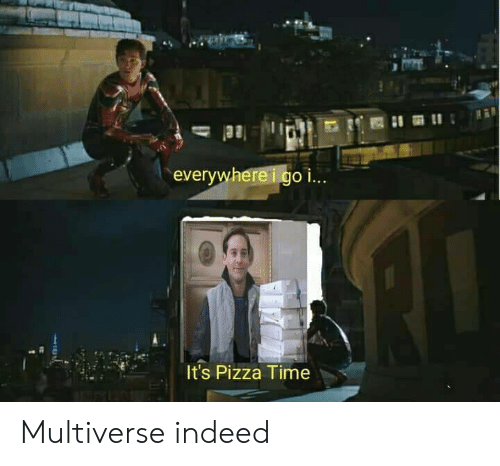 pizza time: everywhereigo i..  It's Pizza Time Multiverse indeed