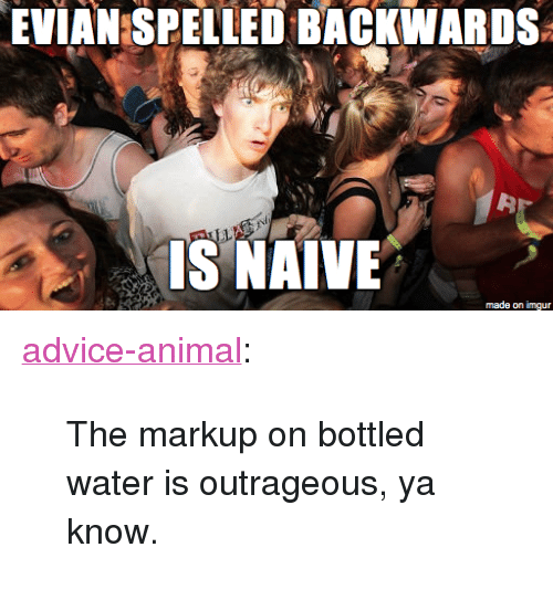 """markup: EVIAN SPELLED BACKWARDS  32  ISNAİVE  made on imgur <p><a href=""""http://advice-animal.tumblr.com/post/170526031714/the-markup-on-bottled-water-is-outrageous-ya"""" class=""""tumblr_blog"""">advice-animal</a>:</p>  <blockquote><p>The markup on bottled water is outrageous, ya know.</p></blockquote>"""
