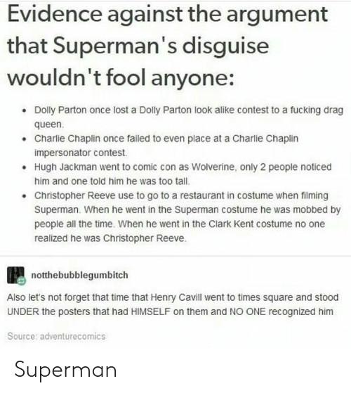 Charlie, Christopher Reeve, and Clark Kent: Evidence against the argument  that Superman's disguise  wouldn't fool anyone:  Dolly Parton once lost a Dolly Parton look alike contest to a fucking drag  queen  Charlie Chaplin once failed to even place at a Charlie Chaplin  impersonator contest  Hugh Jackman went to comic con as Wolverine, only 2 people noticed  him and one told him he was too tall.  Christopher Reeve use to go to a restaurant in costume when filming  Superman. When he went in the Superman costume he was mobbed by  people all the time. When he went in the Clark Kent costume no one  realized he was Christopher Reeve.  .  notthebubblegumbitch  Also let's not forget that time that Henry Cavill went to times square and stood  UNDER the posters that had HIMSELF on them and NO ONE recognized him  Source: adventurecomics Superman