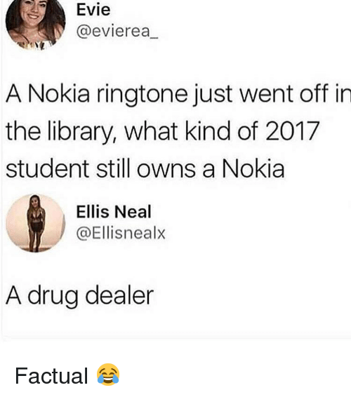 Neal: Evie  @evierea,  A Nokia ringtone just went off in  the library, what kind of 2017  student still owns a Nokia  Ellis Neal  @Ellisnealx  A drug dealer Factual 😂