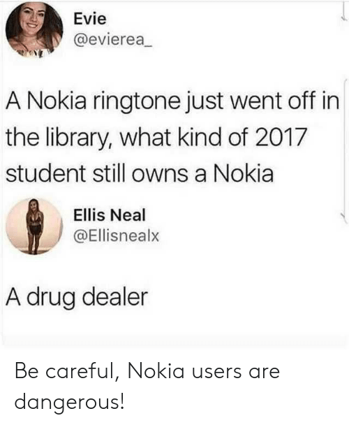 Neal: Evie  @evierea  A Nokia ringtone just went off in  the library, what kind of 2017  student still owns a Nokia  Ellis Neal  @Ellisnealx  A drug dealer Be careful, Nokia users are dangerous!