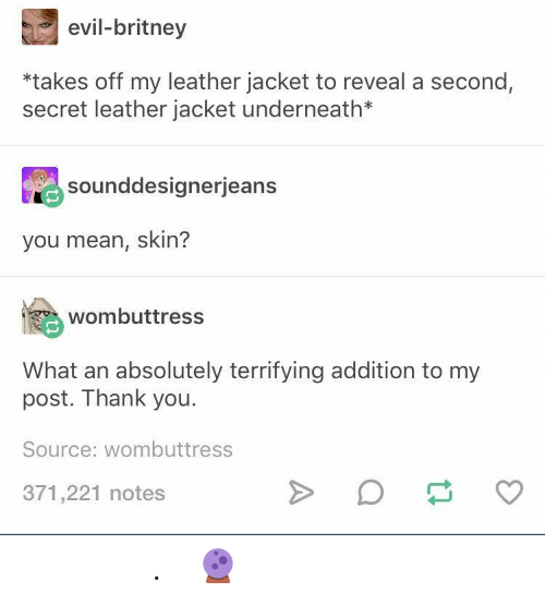 Underneath: evil-britney  *takes off my leather jacket to reveal a second,  secret leather jacket underneath*  Sounddesignerjeans  you mean, skin?  wombuttress  What an absolutely terrifying addition to my  post. Thank you.  Source: wombuttress  371,221 notes 𝘱𝘢𝘷𝘭𝘹𝘷𝘦. ( 🔮 )
