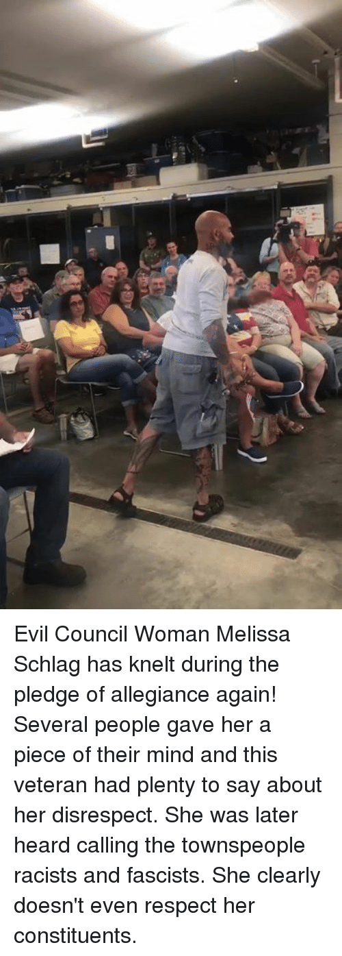allegiance: Evil Council Woman Melissa Schlag has knelt during the pledge of allegiance again! Several people gave her a piece of their mind and this veteran had plenty to say about her disrespect.  She was later heard calling the townspeople racists and fascists. She clearly doesn't even respect her constituents.
