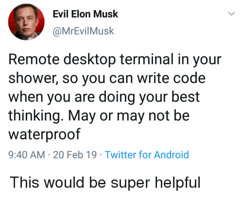 Doing Your Best: Evil Elon Musk  @MrEvilMusk  Remote desktop terminal in your  shower, so you can write code  when you are doing your best  thinking. May or may not be  waterproof  9:40 AM-20 Feb 19 Twitter for Android This would be super helpful
