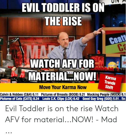 evil toddler: EVIL TODDLER IS ON  THE RISE  Coatt  C  MAR  WATCH AFV FOR  MATERIAL NOW  mm  Karma  Trends  Shift  Move Your Karma Now  Calvin & Hobbes (C&H) 6.11 Pictures of Breasts (BOOB) 9.21 Mocking People (MOCK) 8.1  Pictures of Cats (CATS) 8.24 Louls C.K. Clips (LCK) 6.42 Good Guy Greg (GGG) 5.01 Sa  CRrNEhe.co Evil Toddler is on the rise Watch AFV for material...NOW! - Mad ...