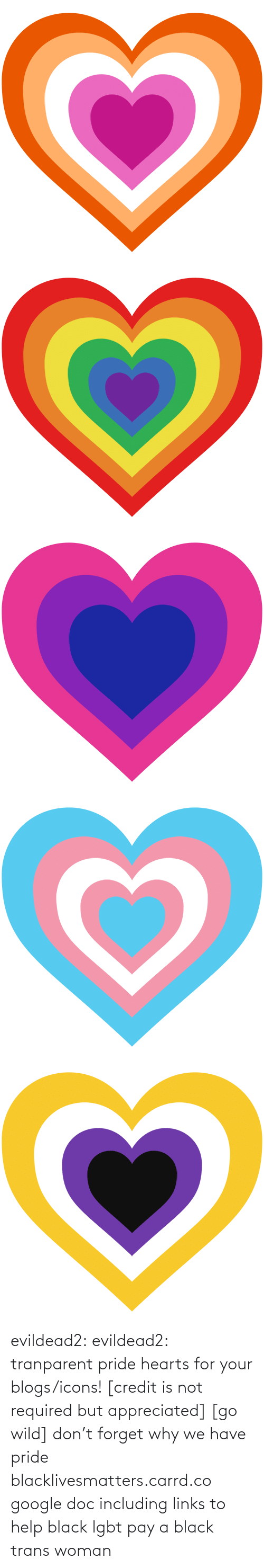 Wild: evildead2:  evildead2:  tranparent pride hearts for your blogs/icons! [credit is not required but appreciated] [go wild]      don't forget why we have pride  blacklivesmatters.carrd.co  google doc including links to help black lgbt pay a black trans woman