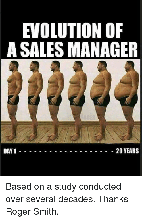 roger smith: EVOLUTION OF  A SALES MANAGER  DAY 1 20 YEARS Based on a study conducted over several decades. Thanks Roger Smith.
