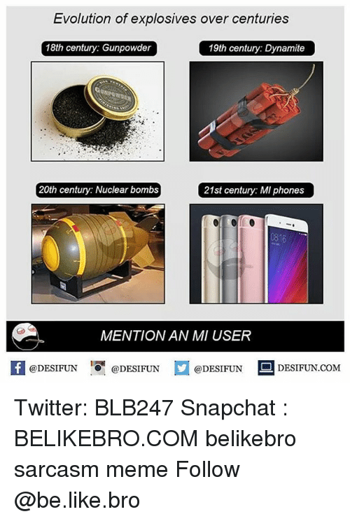 Be Like, Meme, and Memes: Evolution of explosives over centuries  18th century: Gunpowder  19th century: Dynamite  20th century: Nuclear bombs  21st century: MI phones  16  MENTION AN MI USER  @DESIFUN @DESIFUN  @DESIFUN  DESIFUN.COMM Twitter: BLB247 Snapchat : BELIKEBRO.COM belikebro sarcasm meme Follow @be.like.bro