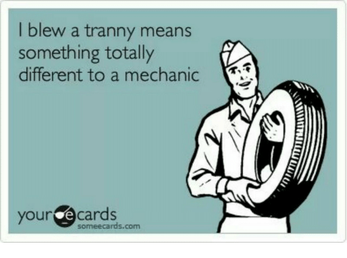 your ecards someecards com: ew a tranny means  something totally  different to a mechanic  your ecards  someecards.com