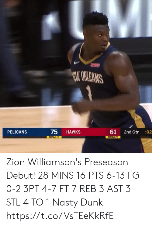 preseason: EW GRLEANS  75  61  PELICANS  HAWKS  2nd Qtr  :02  BONUS  BONUS Zion Williamson's Preseason Debut!  28 MINS 16 PTS 6-13 FG 0-2 3PT 4-7 FT 7 REB 3 AST 3 STL 4 TO 1 Nasty Dunk  https://t.co/VsTEeKkRfE