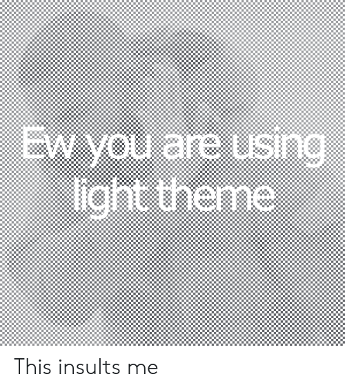 Insults, Light, and Sin: EW you are using  light theme  SIn This insults me
