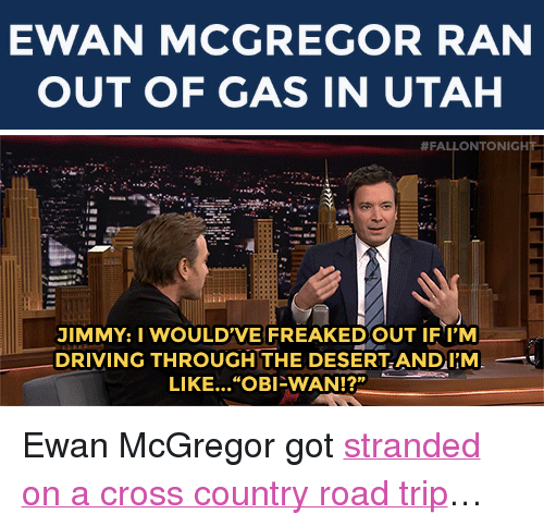 "Driving, Target, and youtube.com: EWAN MCGREGOR RAN  OUT OF GAS IN UTAH   #FALLONTONIGH  JIMMY: I WOULDVE FREAKEDOUT IF I'M  DRIVING THROUGH THE DESERTANDI'M  LIKE... ""OBI-WAN!?""  12n <p>Ewan McGregor got <a href=""https://www.youtube.com/watch?v=E-vF3DT74mM&amp;list=UU8-Th83bH_thdKZDJCrn88g"" target=""_blank"">stranded on a cross country road trip</a>&hellip;</p>"