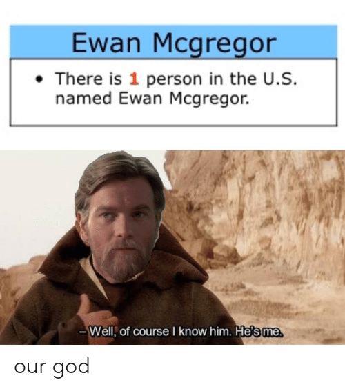 Is 1: Ewan Mcgregor  There is 1 person in the U.S.  named Ewan Mcgregor.  -Well, of course I know him. Hesme our god