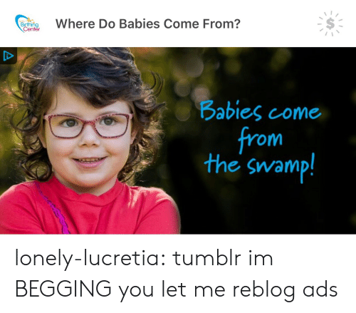 Im Begging You: eWhere Do Babies Come From?  Birthino  enter  abies come  from  the swamp! lonely-lucretia: tumblr im BEGGING you let me reblog ads