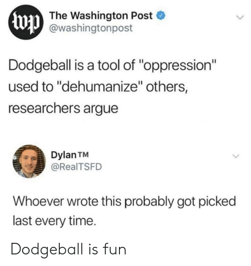 "A Tool: Ewp  The Washington Post  @washingtonpost  Dodgeball is a tool of ""oppression""  used to ""dehumanize"" others,  researchers argue  Dylan TM  @RealTSFD  Whoever wrote this probably got picked  last every time. Dodgeball is fun"