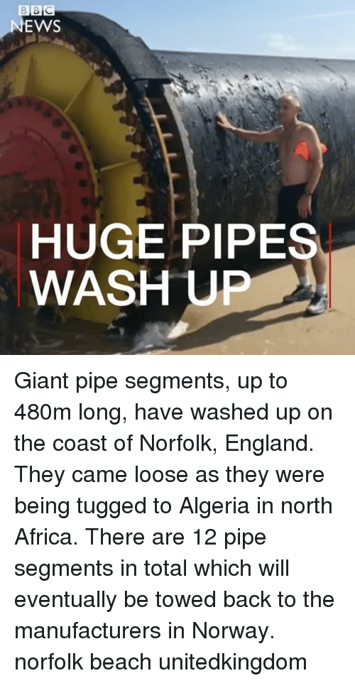 Africa, England, and Memes: EWS  HUGE PIPES  WASH UP Giant pipe segments, up to 480m long, have washed up on the coast of Norfolk, England. They came loose as they were being tugged to Algeria in north Africa. There are 12 pipe segments in total which will eventually be towed back to the manufacturers in Norway. norfolk beach unitedkingdom