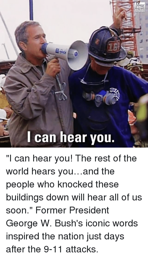 "Heared: EWS  l can hear vou. ""I can hear you! The rest of the world hears you…and the people who knocked these buildings down will hear all of us soon."" Former President George W. Bush's iconic words inspired the nation just days after the 9-11 attacks."