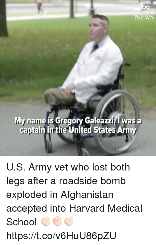 vetting: EWS  My name is Gregory Galeazzi, I was a  captain in the United States Army U.S. Army vet who lost both legs after a roadside bomb exploded in Afghanistan accepted into Harvard Medical School 👏🏻👏🏻👏🏻 https://t.co/v6HuU86pZU