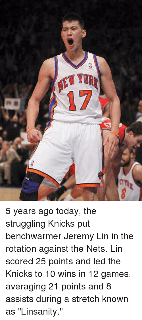 "Jeremy Lin: EWyD  IEW TOR  17 5 years ago today, the struggling Knicks put benchwarmer Jeremy Lin in the rotation against the Nets. Lin scored 25 points and led the Knicks to 10 wins in 12 games, averaging 21 points and 8 assists during a stretch known as ""Linsanity."""