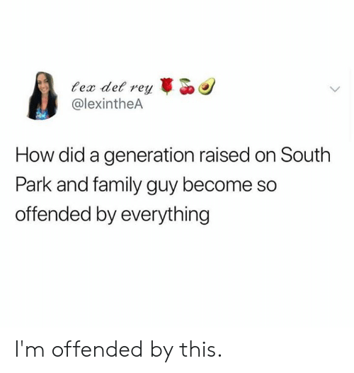 Dank, Family, and Family Guy: ex det rey  @lexintheA  How did a generation raised on South  Park and family guy become so  offended by everything I'm offended by this.