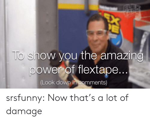 Tumblr, Blog, and Power: EX  E  To show you the amazing  power of flextape...  (Look down in comments) srsfunny:  Now that's a lot of damage