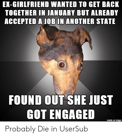 engaged: EX-GIRLFRIEND WANTED TO GET BACK  TOGETHER IN JANUARY BUT ALREADY  ACCEPTED A JOB IN ANOTHER STATE  FOUND OUT SHE JUST  GOT ENGAGED  made on imgur Probably Die in UserSub