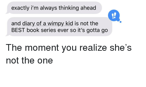 Best, Book, and Diary of a Wimpy Kid: exactly i'm always thinking ahead  and diary of a wimpy kid is not the  BEST book series ever so it's gotta go