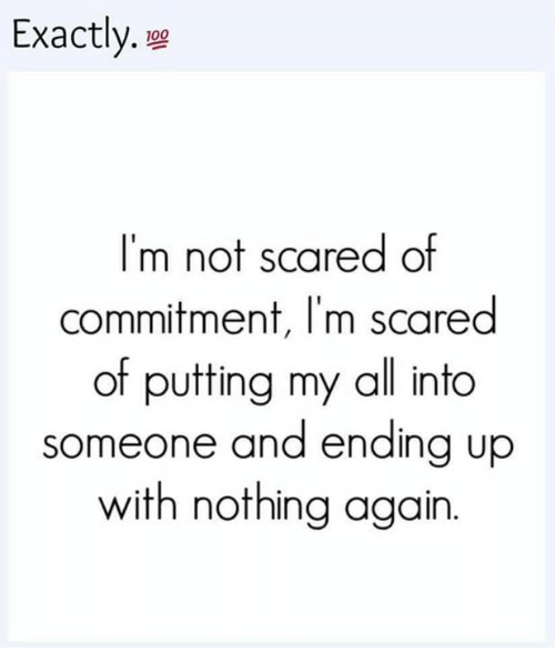 Memes, 🤖, and All: Exactly.  I'm not scared of  commitment, I'm scared  of putting my all into  someone and ending up  with nothing again.