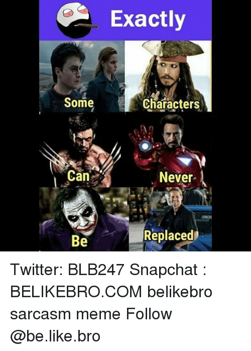 Sarcasmism: Exactly  Some  Characters  Can  Never  Replaced  Be Twitter: BLB247 Snapchat : BELIKEBRO.COM belikebro sarcasm meme Follow @be.like.bro