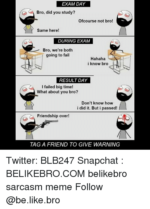 ofcourse: EXAM DAY  Bro, did you study?  Ofcourse not bro!  Same here!  DURING EXAM  Bro, we're both  going to fail  Hahaha  i know bro  RESULT DAY  I failed big time!  What about you bro?  Don't know how  i did it. But i passed!  Friendship over!  TAG A FRIEND TO GIVE WARNING Twitter: BLB247 Snapchat : BELIKEBRO.COM belikebro sarcasm meme Follow @be.like.bro