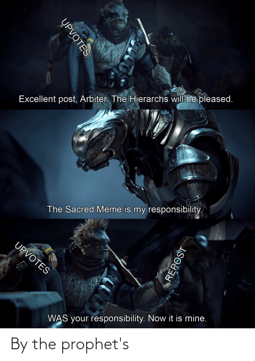 arbiter: Excellent post, Arbiter. The Hierarchs will be pleased.  The Sacred Meme is my responsibility.  UPVOTES  WAS your responsibility. Now it is mine.  UPVOTES  REPOST By the prophet's