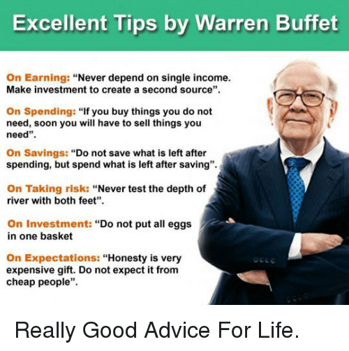 """Cheap People: Excellent Tips by Warren Buffet  On Earning: """"Never depend on single income.  Make investment to create a second source""""  On Spending: """"If you buy things you do not  need, soon you will have to sell things you  need""""  On Savings: """"Do not save what is left after  spending, but spend what is left after saving"""".  On Taking risk: """"Never test the depth of  river with both feet""""  On Investment: """"Do not put all eggs  in one basket  On Expectations:""""Honesty is very  expensive gift. Do not expect it from  cheap people"""". <p>Really Good Advice For Life.</p>"""