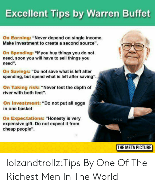 """Earning: Excellent Tips by Warren Buffet  On Earning: """"Never depend on single income.  Make investment to create a second source  On Spending: """"If you buy things you do not  need, soon you will have to sell things you  need""""  On Savings: """"Do not save what is left after  spending, but spend what is left after saving"""".  On Taking risk: """"Never test the depth of  river with both feet""""  On Investment: """"Do not put all eggs  in one basket  On Expectations: """"Honesty is very  expensive gift. Do not expect it from  cheap people""""  THE META PICTURE lolzandtrollz:Tips By One Of The Richest Men In The World"""