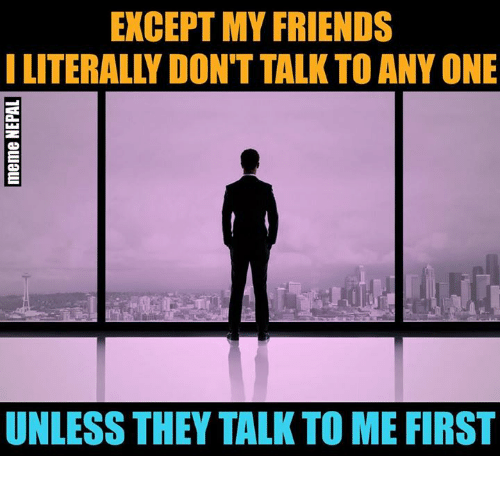 nepali: EXCEPT MY FRIENDS  I LITERALLY DON'T TALK TO ANY ONE  UNLESS THEY TALK TO ME FIRST