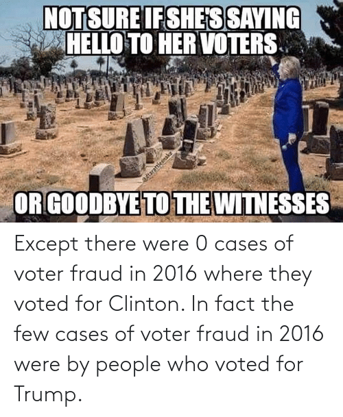 clinton: Except there were 0 cases of voter fraud in 2016 where they voted for Clinton. In fact the few cases of voter fraud in 2016 were by people who voted for Trump.
