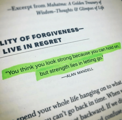 "go back in time: Excerpt from Mahatma A Gold"" Thur  Wisdom-Thoughts&Glimpoes of Lif  LITY OF FORGIVENESs-  LIVE IN REGRET  You think you look strong because you can hold on,  but strength lies in letting go.  ALAN MANDELL  nend your whole life hanging on to what  can't go back in time. When"