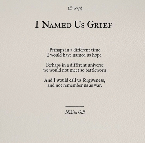 Grief: (Excerpt)  I NAMED Us GRIEF  Perhaps in a different time  I would have named us hope.  Perhaps in a different universe  we would not meet so battleworn  And I would call us forgiveness,  and not remember us as war  Nikita Gill