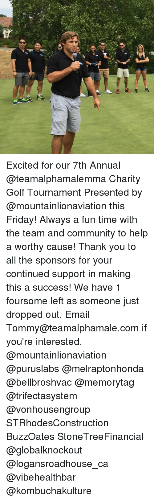 annuale: Excited for our 7th Annual @teamalphamalemma Charity Golf Tournament Presented by @mountainlionaviation this Friday! Always a fun time with the team and community to help a worthy cause! Thank you to all the sponsors for your continued support in making this a success! We have 1 foursome left as someone just dropped out. Email Tommy@teamalphamale.com if you're interested. @mountainlionaviation @puruslabs @melraptonhonda @bellbroshvac @memorytag @trifectasystem @vonhousengroup STRhodesConstruction BuzzOates StoneTreeFinancial @globalknockout @logansroadhouse_ca @vibehealthbar @kombuchakulture