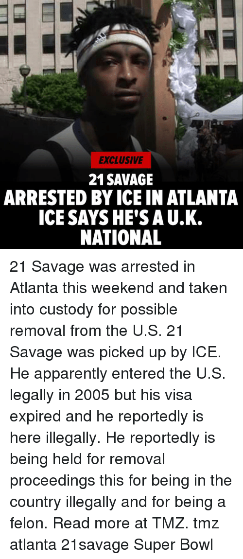Apparently, Memes, and Savage: EXCLUSIVE  21SAVAGE  ARRESTED BY ICE IN ATLANTA  ICE SAYSHE'S A U.K.  NATIONAL 21 Savage was arrested in Atlanta this weekend and taken into custody for possible removal from the U.S. 21 Savage was picked up by ICE. He apparently entered the U.S. legally in 2005 but his visa expired and he reportedly is here illegally. He reportedly is being held for removal proceedings this for being in the country illegally and for being a felon. Read more at TMZ. tmz atlanta 21savage Super Bowl